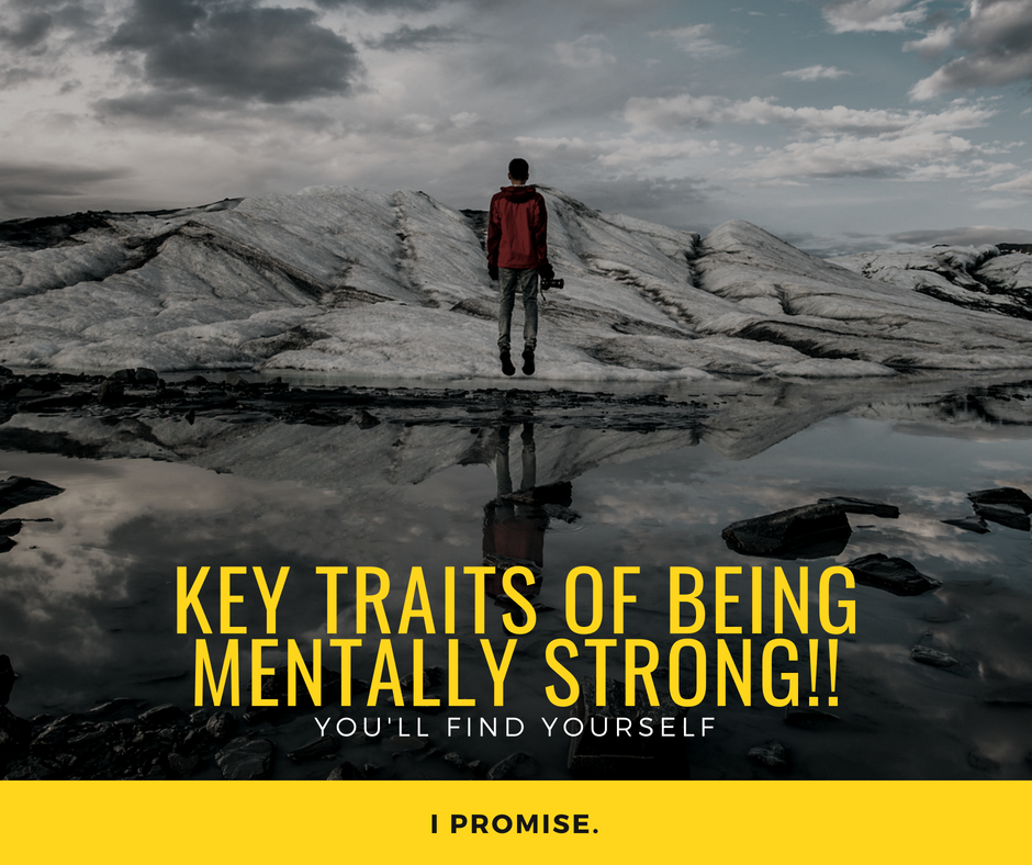 KEY TRAITS OF BEING MENTALLY STRONG - Traits That Mentally Strong People Possess Without Being Aware of Them
