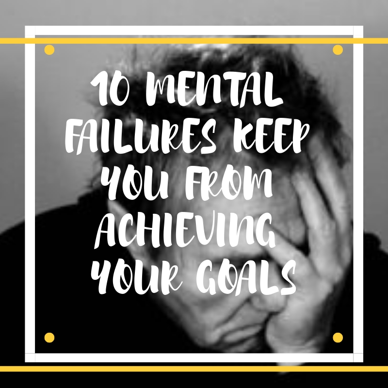 10 Mental Failures keep you from Achieving your Yearly Goals